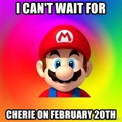 Mario Says - I can't wait for Cherie on February 20th