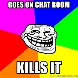troll face1 - goes on chat room  kills it