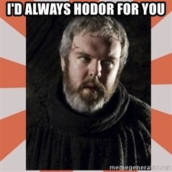 Hodor - I'd always Hodor for you