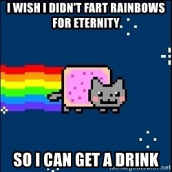 Irresponsible Nyan Cat - i wish I didn't fart rainbows for eternity so i can get a drink