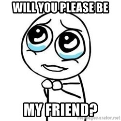 Please guy - will you please be my friend?