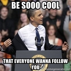 obama come at me bro - Be sooo cool  that everyone wanna follow you