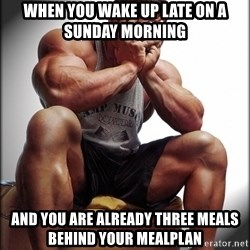 Fit Guy Problems - When you wake up late on a sunday morning and you are already three meals behind your mealplan