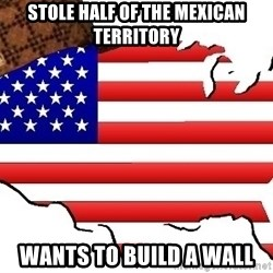 Scumbag America - stole half of the mexican territory wants to build a wall