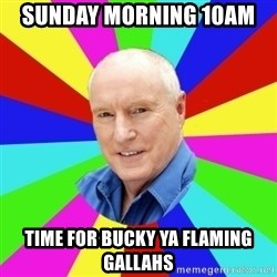 Alf Stewart - Sunday Morning 10am  Time for bucky ya flaming GALLAHS