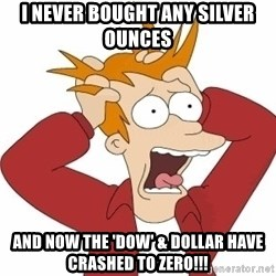 Fry Panic - i never bought any silver ounces and now the 'dow' & dollar have crashed to zero!!!