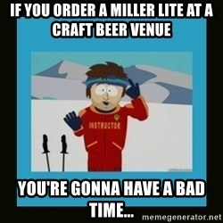 South Park Ski Instructor - If you order a Miller Lite at a craft beer venue You're gonna have a bad time...