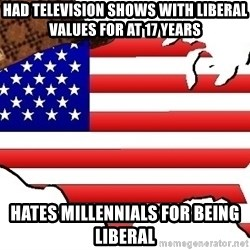 Scumbag America - Had television shows with liberal values for at 17 years Hates millennials for being liberal