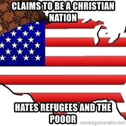 Scumbag America - Claims to be a christian nation hates refugees and the pooor