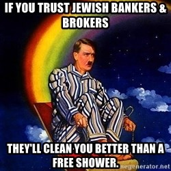Bed Time Hitler - if you trust jewish bankers & brokers they'll clean you better than a free shower.