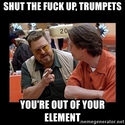 walter sobchak - shut the fuck up, trumpets you're out of your element