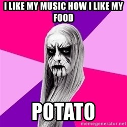 Black Metal Fashionista - I like my music how I like my food p0tat0
