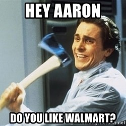 american psycho - HEY AARON DO YOU LIKE WALMART?