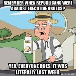 Pepridge Farm Remembers - Remember when republicans were against executive orders? Yea, everyone does. It was literally last week.