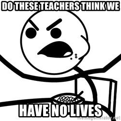 Cereal Guy Angry - DO THESE TEACHERS THINK WE have no lives