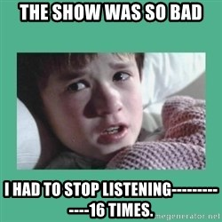 sixth sense - the show was so bad i had to stop listening-------------16 times.