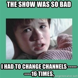 sixth sense - the show was so bad  i had to change channels ---------16 times,
