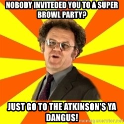 Dr. Steve Brule - Nobody inviteded you to a Super Browl party? Just go to the Atkinson's ya dangus!