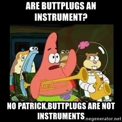 Patrick Star Instrument - Are buttplugs an instrument? No patrick,buttplugs are not instruments