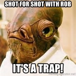 Admiral Ackbar - Shot for shot with Rob It's a trap!