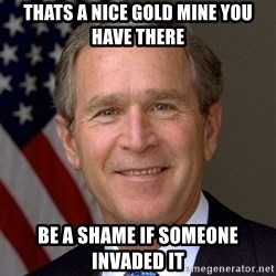George Bush - Thats a nice gold mine you have there Be a shame if someone invaded it