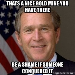 George Bush - Thats a nice gold mine you have there Be a shame if someone conquered it