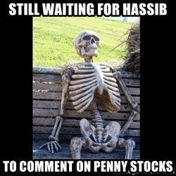 Still Waiting - still waiting for hassib to comment on penny stocks