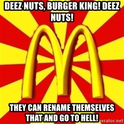 McDonalds Peeves - Deez nuts, Burger King! Deez Nuts! They can rename themselves that and go to hell!