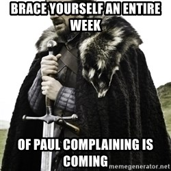 Ned Game Of Thrones - Brace yourself an entire week  Of Paul complaining is coming