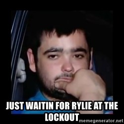 just waiting for a mate -  Just waitin for rylie at the lockout