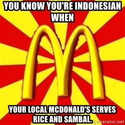 McDonalds Peeves - you know you're indonesian when   YOUR LOCAL MCDONALD'S SERVES RICE AND SAMBAL.