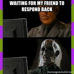 ill just wait here - waiting for my friend to respond back