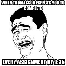Dumb Bitch Meme - When thomasson expects you to complete    every ASSIGNMENT by 9:35
