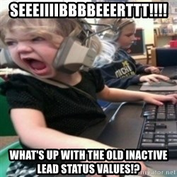 angry gamer girl - SEEEIIIIBBBBEEERTTT!!!! WHAT'S UP WITH THE OLD INACTIVE LEAD STATUS VALUES!?