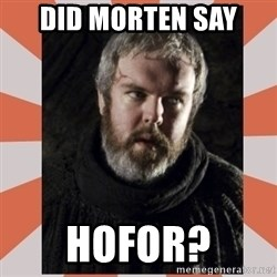 Hodor - Did Morten say HOFOR?