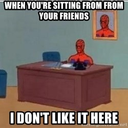 Spidermandesk - when you're sitting from from your friends i don't like it here