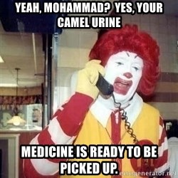 Ronald Mcdonald Call - yeah, mohammad?  yes, your camel urine medicine is ready to be picked up.