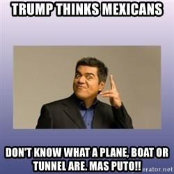 George lopez - TRUMP THINKS MEXICANS DON'T KNOW WHAT A PLANE, BOAT OR TUNNEL ARE. MAS PUTO!!