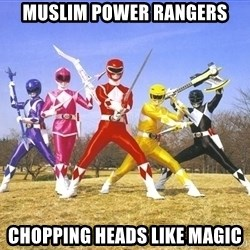Power Ranger meme - muslim power rangers chopping heads like magic