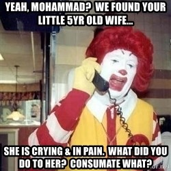 Ronald Mcdonald Call - yeah, mohammad?  We found your little 5yr old wife... she is crying & in pain.  What did you do to her?  Consumate what?