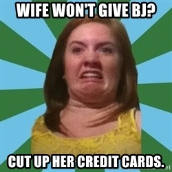 Disgusted Ginger - wife won't give bj? cut up her credit cards.
