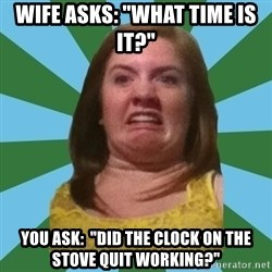 """Disgusted Ginger - wife asks: """"What time is it?"""" you ask:  """"Did the clock on the stove quit working?"""""""