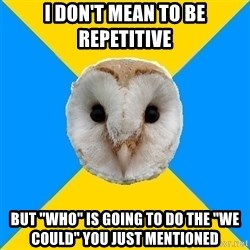 "Bipolar Owl - I don't mean to be repetitive  But ""who"" is going to do the ""we could"" you just mentioned"