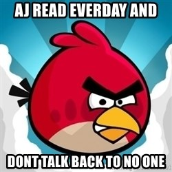 Angry Bird - aj read everday and  dont talk back to no one