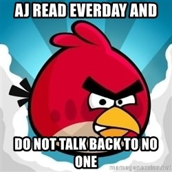 Angry Bird - aj read everday and  do not talk back to no one