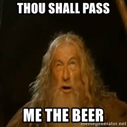 Gandalf You Shall Not Pass - Thou shall pass me the beer