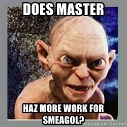 Smeagol - Does Master Haz More Work for Smeagol?