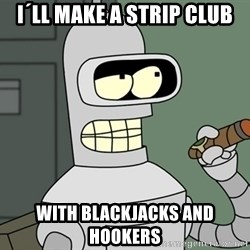 Typical Bender - i´ll make a strip club with blackjacks and hookers