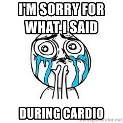 crying - I'M SORRY FOR WHAT I Said                   During cardio