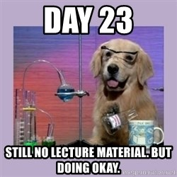 Dog Scientist - DAY 23 Still no lecture material. But doing okay.